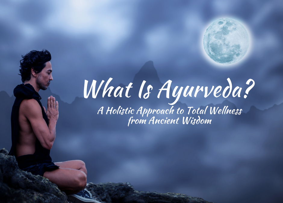 Ayurveda, A Holistic Approach to Total Wellness